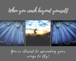 When you reach beyond yourself, you're closest to spreading your wings to fly!